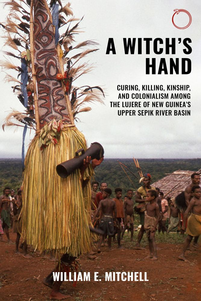 A Witch's Hand: Curing, Killing, Kinship, and Colonialism among the Lujere of New Guinea's Upper Sepik River Basin