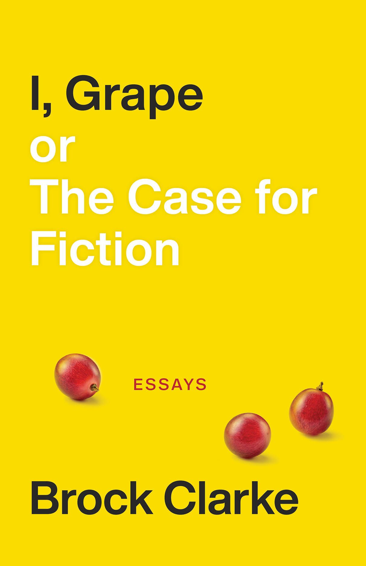 I, Grape; or The Case for Fiction: Essays