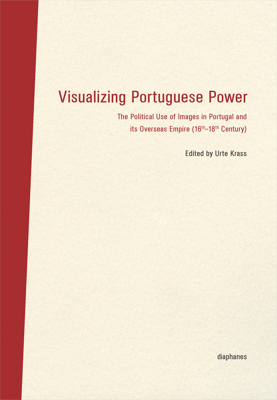 Visualizing Portuguese Power: The Political Use of Images in Portugal and its Overseas Empire (16th-18th Century)