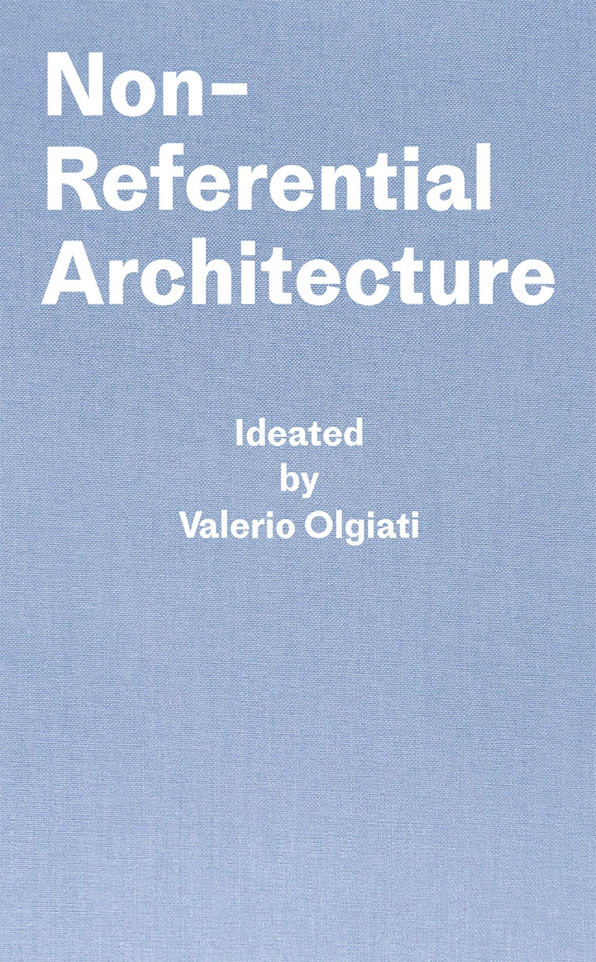 Non-Referential Architecture: Ideated by Valerio Olgiati and Written by Markus Breitschmid