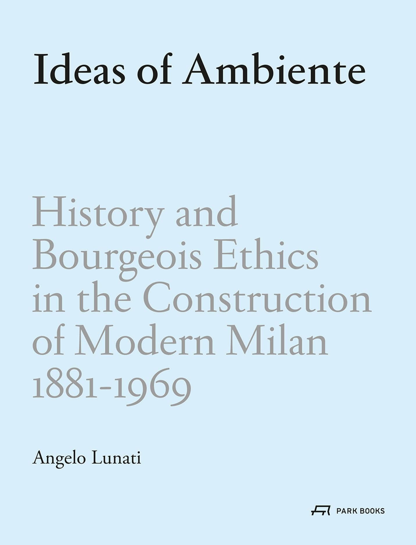 Ideas of Ambiente: History and Bourgeois Ethic in the Construction of Modern Milan, 1881–1969