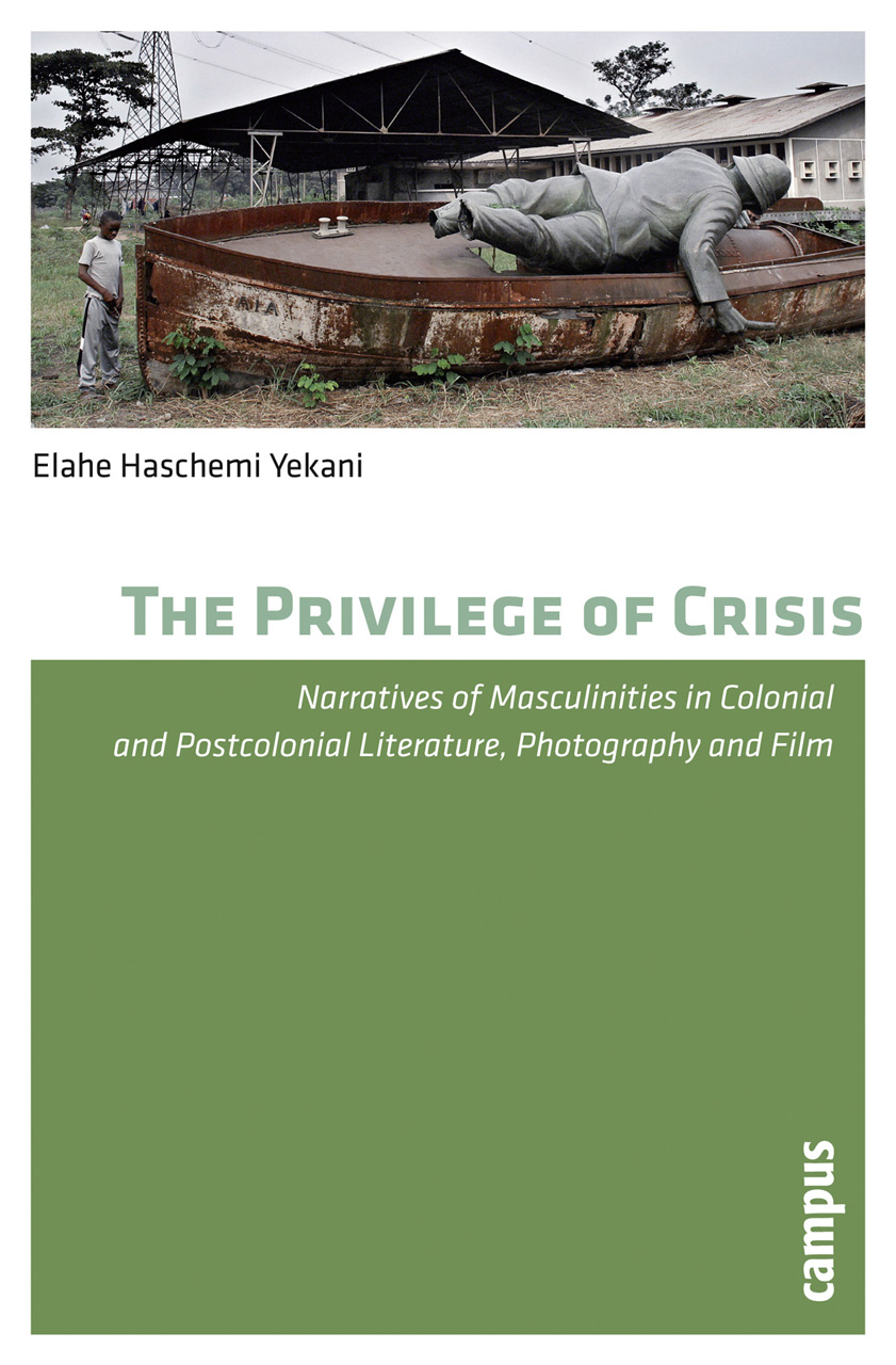 The Privilege of Crisis: Narratives of Masculinities in Colonial and Postcolonial Literature, Photography, and Film