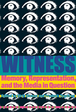Witness: Memory, Representation, and the Media in Question