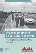 Urban Memory and Visual Culture in Berlin: Framing the Asynchronous City, 1957-2012