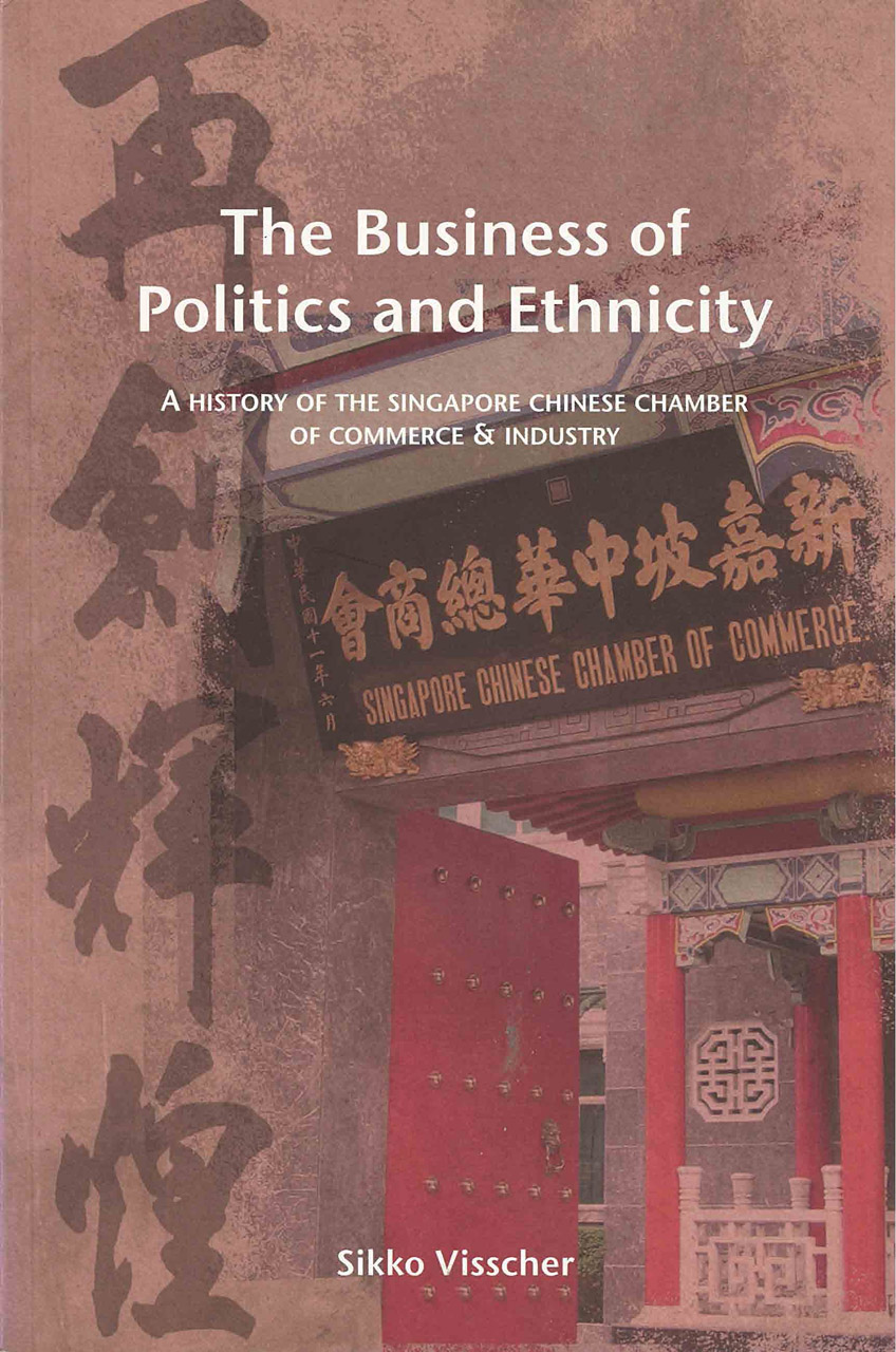 The Business of Politics and Ethnicity: A History of the Singapore Chinese Chamber of Commerce and Industry